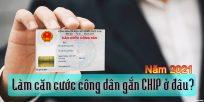 (Tiếng Việt) Năm 2021: làm căn cước công dân gắn chip ở đâu?