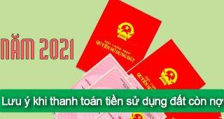 (Tiếng Việt) Năm 2021: lưu ý khi thanh toán tiền sử dụng đất còn nợ