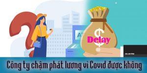 (Tiếng Việt) Công ty chậm phát lương vì Covid-19 được không?