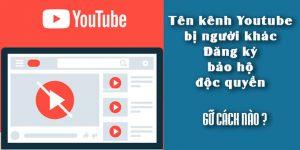Tên kênh Youtube bị người khác đăng ký bảo hộ độc quyền, gỡ cách nào?